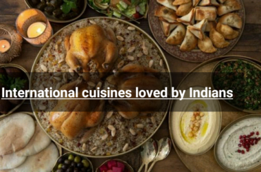International Cuisines Loved By Indians