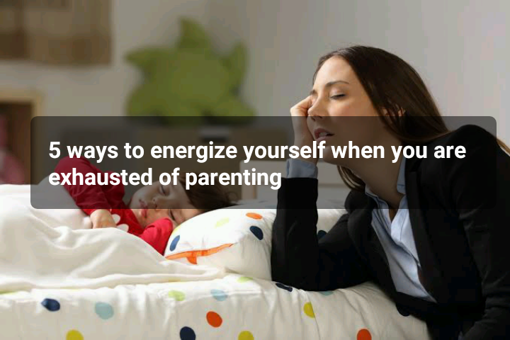 5 ways to energize yourself when you are exhausted of parenting